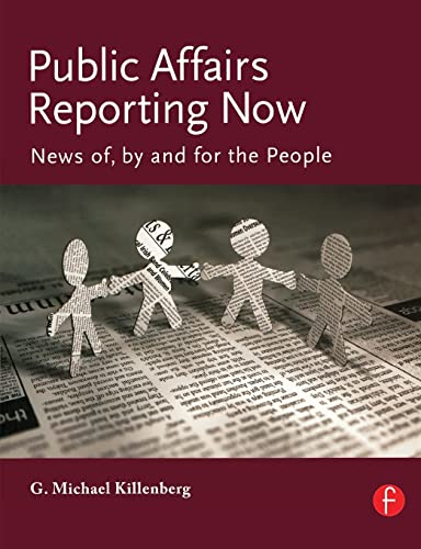 Public Affairs Reporting Now: News of, by and for the People By G. Michael Killenberg