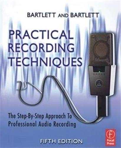 Practical Recording Techniques: The Step- by- Step Approach to Professional Audio Recording By Bruce Bartlett (Microphone Engineer / Designer; Audio Journalist; Recording Engineer)
