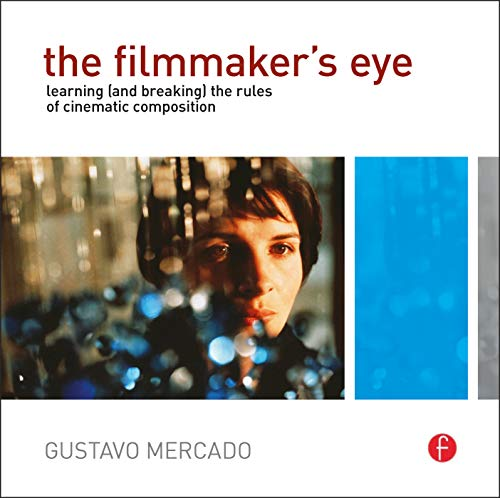 The Filmmaker's Eye: Learning (and Breaking) the Rules of Cinematic Composition By Gustavo Mercado