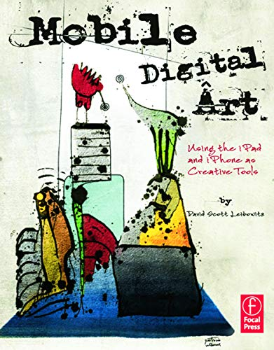 Mobile Digital Art: Using the iPad and iPhone as Creative Tools By David Scott Leibowitz