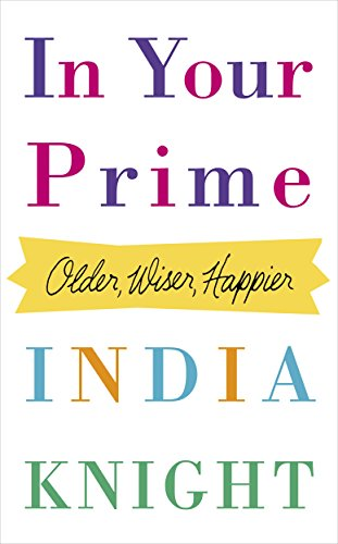 In Your Prime: Older, Wiser, Happier by India Knight