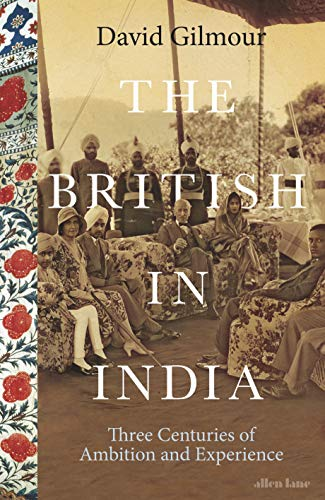 The British in India: Three Centuries of Ambition and Experience By David Gilmour