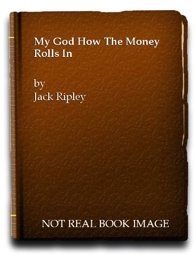 My God, How the Money Rolls in By Jack Ripley