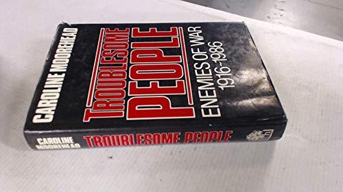 Troublesome People: Enemies of War: 1916-1986: Enemies of War, 1916-86 By Caroline Moorehead