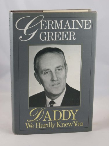 Daddy, We Hardly Knew You By Dr. Germaine Greer
