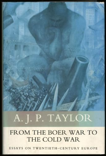 From the Boer War to the Cold War: Essays on Twentieth-century Europe by A. J. P. Taylor