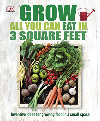 Grow All You Can Eat In Three Square Feet by DK