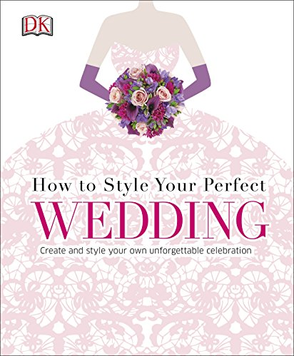 How to Style Your Perfect Wedding: Create and style your own unforgettable celebration (Dk Crafts) By DK