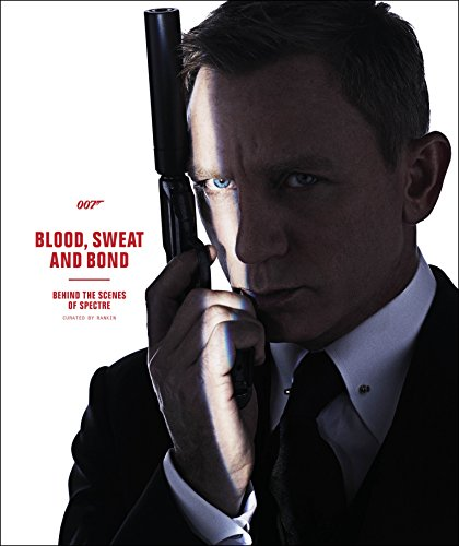 Blood, Sweat and Bond: Behind the Scenes of Spectre (Curated by Rankin) (James Bond) By DK