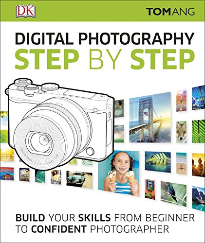 Digital Photography Step by Step: Build Your Skills From Beginner to Confident Photographer By Tom Ang