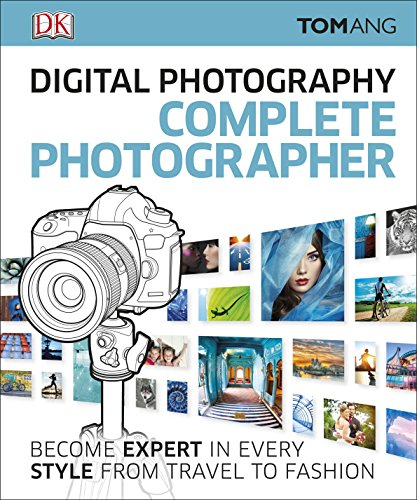 Digital Photography Complete Photographer: Become Expert in Every Style from Travel to Fashion By Tom Ang