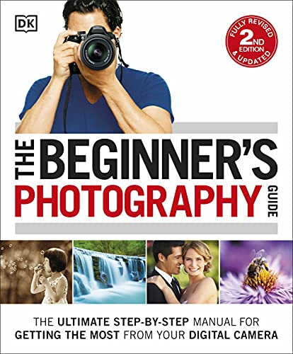 The Beginner's Photography Guide: The Ultimate Step-by-Step Manual for Getting the Most from your Digital Camera (Dk) By DK