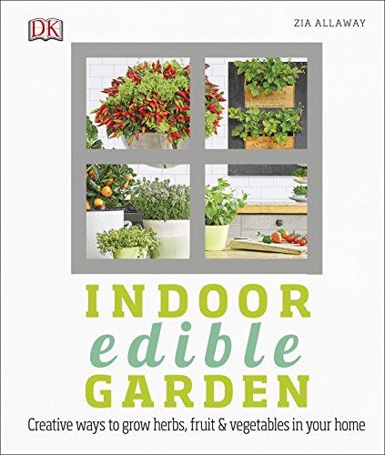 Indoor Edible Garden: Creative Ways to Grow Herbs, Fruit and Vegetables in Your Home (Dk) By Zia Allaway