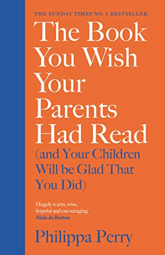 The Book You Wish Your Parents Had Read (and Your Children Will Be Glad That You Did) By Philippa Perry