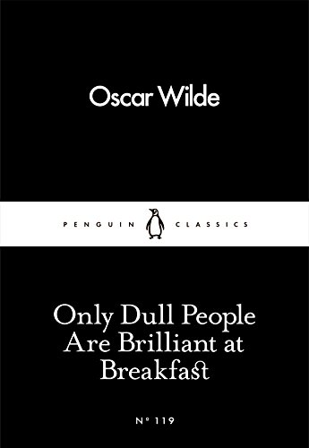 Only Dull People Are Brilliant at Breakfast (Penguin Little Black Classics) By Oscar Wilde