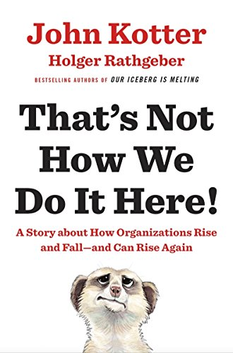 That's Not How We Do It Here!: A Story About How Organizations Rise, Fall - and Can Rise Again by John Kotter