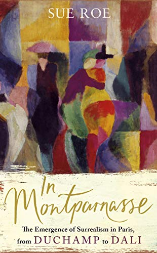 In Montparnasse: The Emergence of Surrealism in Paris, from Duchamp to Dali By Sue Roe