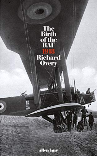 The Birth of the RAF, 1918: The World's First Air Force by Richard Overy