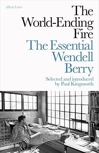 The World-Ending Fire: The Essential Wendell Berry by Wendell Berry