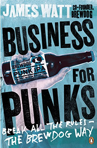 Business for Punks: Break All the Rules – the BrewDog Way By James Watt