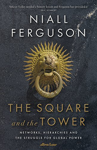 The Square and the Tower: Networks, Hierarchies and the Struggle for Global Power by Niall Ferguson