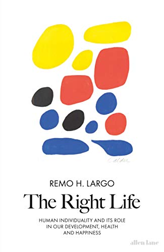 The Right Life: Human Individuality and its role in our development, health and happiness By Remo H. Largo