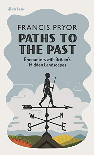 Paths to the Past: Encounters with Britain's Hidden Landscapes By Francis Pryor