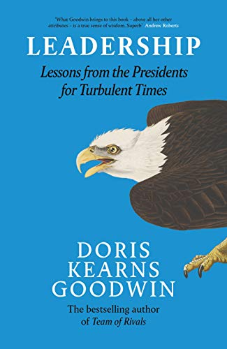 Leadership: Lessons from the Presidents Abraham Lincoln, Theodore Roosevelt, Franklin D. Roosevelt and Lyndon B. Johnson for Turbulent Times By Doris Kearns Goodwin