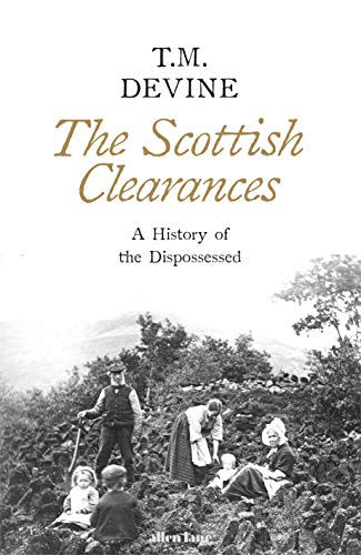 The Scottish Clearances: A History of the Dispossessed, 1600-1900 By T. M. Devine