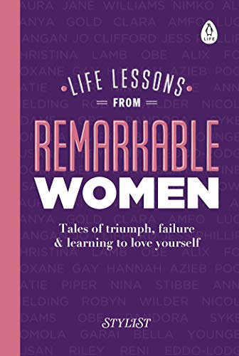 Life Lessons from Remarkable Women: Tales of Triumph, Failure and Learning to Love Yourself by Stylist Magazine