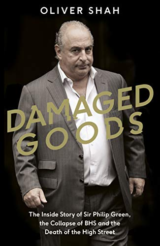 Damaged Goods: The Inside Story of Sir Philip Green, the Collapse of BHS and the Death of the High Street By Oliver Shah