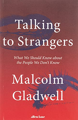 Talking to Strangers Talking to Strangers: What We Should Know about the People We Don't Know By Malcolm Gladwell