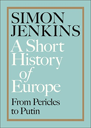 A Short History of Europe: From Pericles to Putin By Simon Jenkins
