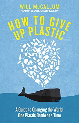 How to Give Up Plastic: A Guide to Changing the World, One Plastic Bottle at a Time. From the Head of Oceans at Greenpeace and spokesperson for their anti-plastic campaign by Will McCallum