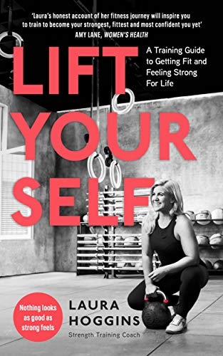 Lift Yourself: A Training Guide to Getting Fit and Feeling Strong for Life By Laura Hoggins