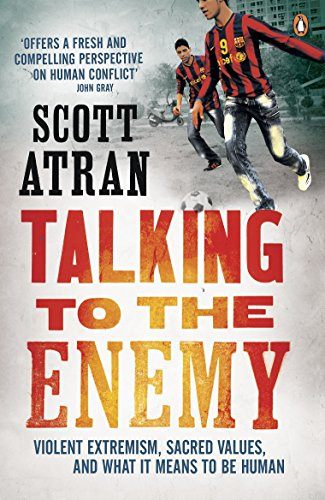 Talking to the Enemy: Violent Extremism, Sacred Values, and What it Means to Be Human By Scott Atran