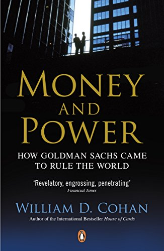 Money and Power: How Goldman Sachs Came to Rule the World By William D. Cohan