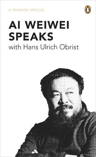 Ai Weiwei Speaks: with Hans Ulrich Obrist by Hans-Ulrich Obrist