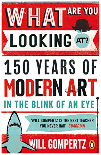 What Are You Looking At?: 150 Years of Modern Art in the Blink of an Eye By Will Gompertz