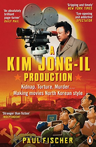 A Kim Jong-Il Production: Kidnap. Torture. Murder… Making Movies North Korean-Style By Paul Fischer