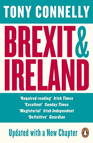 Brexit and Ireland: The Dangers, the Opportunities, and the Inside Story of the Irish Response By Tony Connelly
