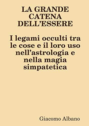 LA GRANDE CATENA DELL'ESSERE I legami occulti tra le cose e il loro uso nell'astrologia e nella magia simpatetica By Giacomo Albano