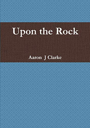 Upon the Rock By Mr Aaron  J Clarke