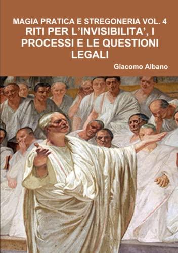 Magia Pratica E Stregoneria Vol. 4 Riti Per l'Invisibilita', I Processi E Le Questioni Legali By Giacomo Albano