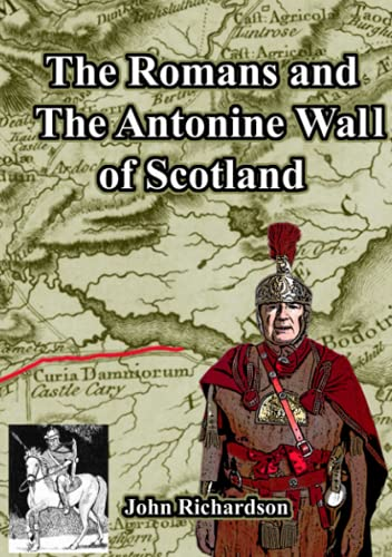 The Romans and The Antonine Wall of Scotland By John Richardson