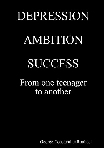 DEPRESSION, AMBITION, SUCCESS from One Teenager to Another By George Constantine Roubos