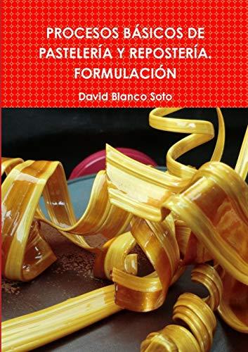 PROCESOS BASICOS DE PASTELERIA Y REPOSTERIA. FORMULACION By David Blanco Soto
