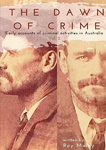 The Dawn of Crime - Early Accounts of Criminal Activity in Australia - Volume 2 By Roy Maloy