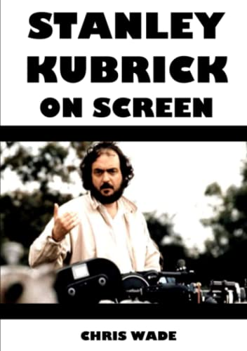 Stanley Kubrick On Screen By chris wade