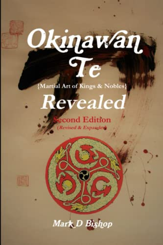 Okinawan Te (Martial Art of Kings & Nobles) Revealed, Second Edition (Revised & Expanded) By Mark D Bishop
